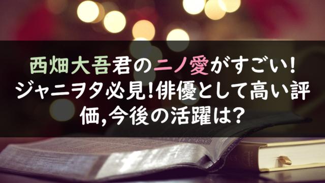 西畑大吾君のニノ愛がすごい!ジャニヲタ必見!俳優として高い評価,今後の活躍は?