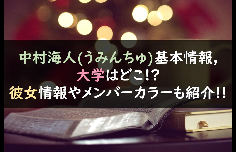 中村海人(うみんちゅ)基本情報,大学はどこ!?彼女情報やメンバーカラーも紹介!!