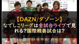 【DAZN/サッカー】なでしこリーグは全試合ライブで見れる?国際親善試合は?