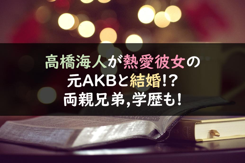 高橋海人が熱愛彼女の元AKBと結婚!?両親兄弟,学歴も!