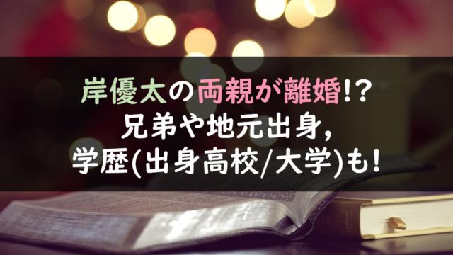 岸優太の両親が離婚!?兄弟や地元出身,学歴(出身高校/大学)も!