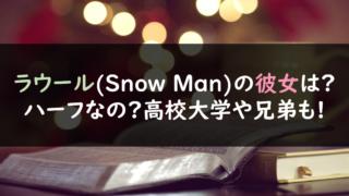 ラウール(Snow Man)の彼女は?ハーフなの?高校大学や兄弟も!